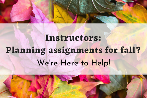 """Image of fallen leaves in an array of colors with the text """"instructors: planning assignments for fall? We're here to help!"""""""